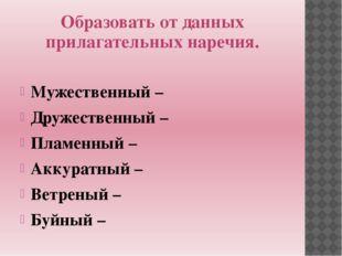 Образовать от данных прилагательных наречия. Мужественный – Дружественный – П