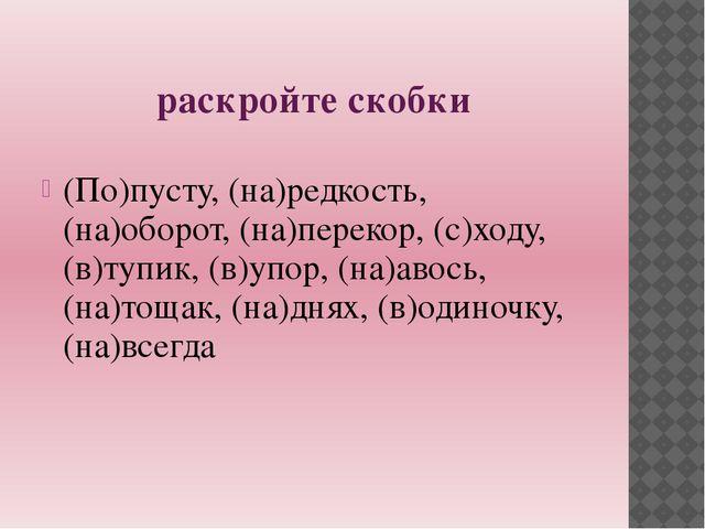 раскройте скобки (По)пусту, (на)редкость, (на)оборот, (на)перекор, (с)ходу,(в...