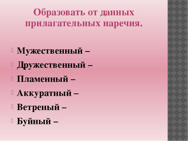 Образовать от данных прилагательных наречия. Мужественный – Дружественный – П...