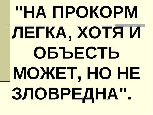 """НА ПРОКОРМ ЛЕГКА, ХОТЯ И ОБЪЕСТЬ МОЖЕТ, НО НЕ ЗЛОВРЕДНА""."