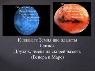 К планете Земля две планеты близки. Дружок, имена их скорей назови.(Венера и