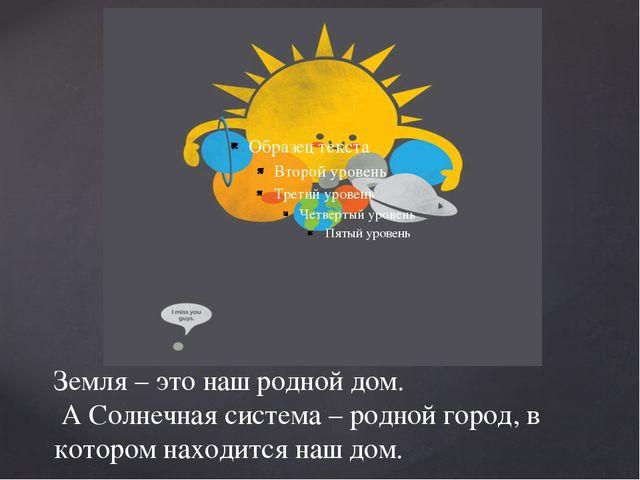 Земля – это наш родной дом. А Солнечная система – родной город, в котором нах...