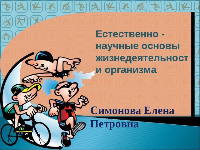 Естественно - научные основы жизнедеятельности организма Симонова Елена Петро...