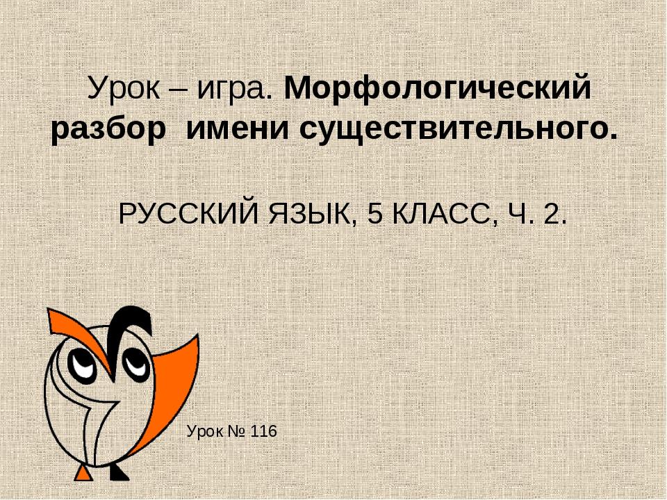 Урок – игра. Морфологический разбор имени существительного. РУССКИЙ ЯЗЫК, 5 К...