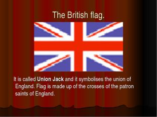 The British flag. It is called Union Jack and it symbolises the union of Engl