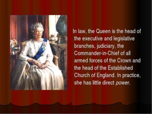 In law, the Queen is the head of the executive and legislative branches, jud