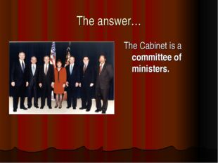 The answer… The Cabinet is a committee of ministers.