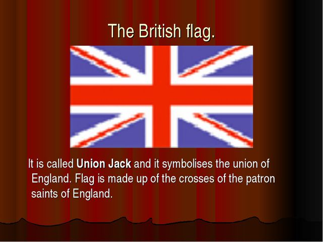 The British flag. It is called Union Jack and it symbolises the union of Engl...