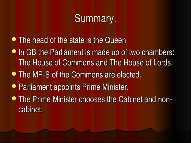 Summary. The head of the state is the Queen . In GB the Parliament is made up...