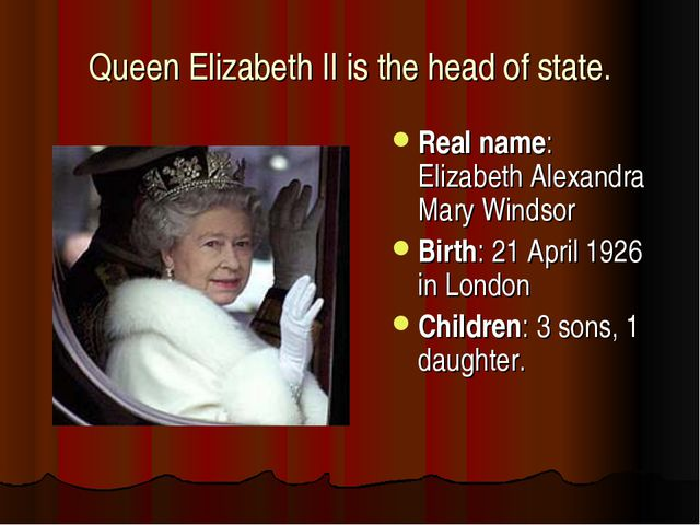 Queen Elizabeth II is the head of state. Real name: Elizabeth Alexandra Mary...