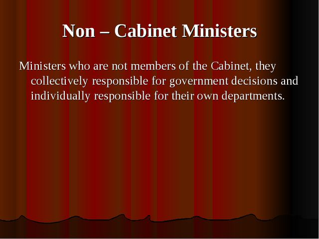 Non – Cabinet Ministers Ministers who are not members of the Cabinet, they co...