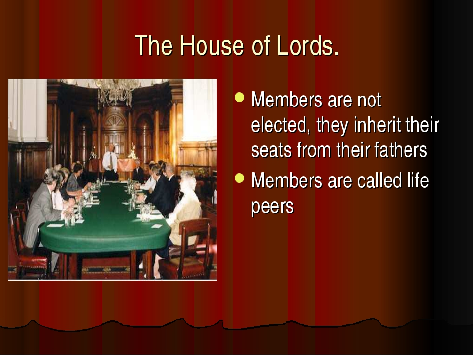 The House of Lords. Members are not elected, they inherit their seats from th...