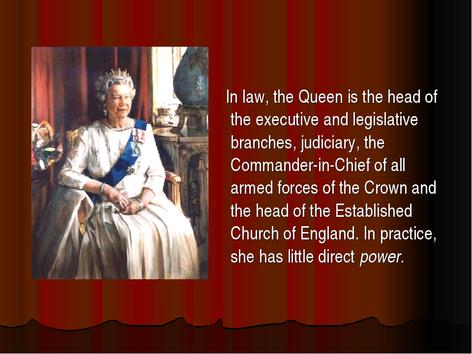 In law, the Queen is the head of the executive and legislative branches, jud...