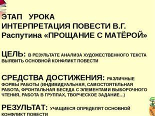 ЭТАП УРОКА ИНТЕРПРЕТАЦИЯ ПОВЕСТИ В.Г. Распутина «ПРОЩАНИЕ С МАТЁРОЙ» ЦЕЛЬ: В
