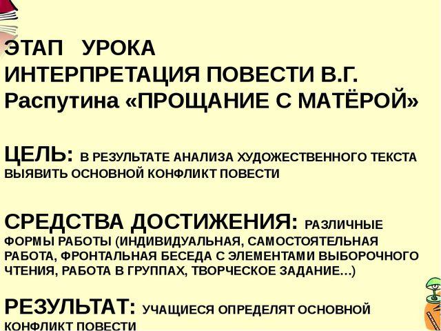 ЭТАП УРОКА ИНТЕРПРЕТАЦИЯ ПОВЕСТИ В.Г. Распутина «ПРОЩАНИЕ С МАТЁРОЙ» ЦЕЛЬ: В...