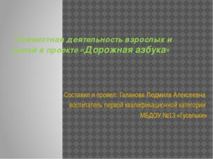Совместная деятельность взрослых и детей в проекте:«Дорожная азбука» Состави