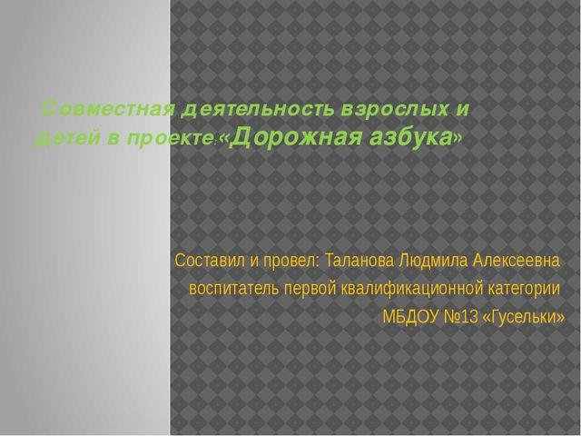 Совместная деятельность взрослых и детей в проекте:«Дорожная азбука» Состави...