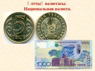 Ұлттық валютасы. Национальная валюта.