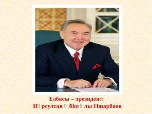 Елбасы – президент: Нұрсултан Әбіш ұлы Назарбаев