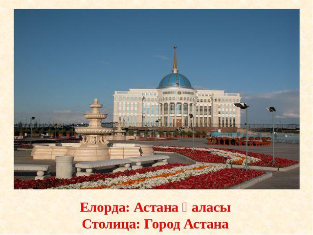 Елорда: Астана қаласы Столица: Город Астана