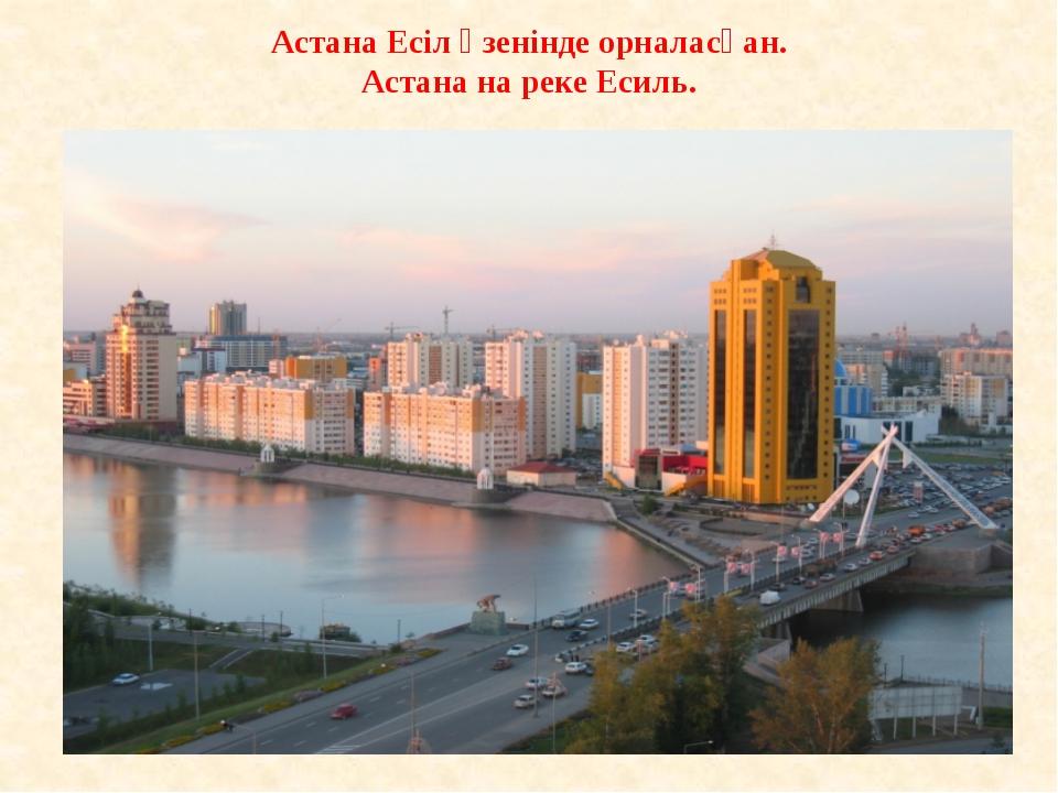 Астана Есіл өзенінде орналасқан. Астана на реке Есиль.