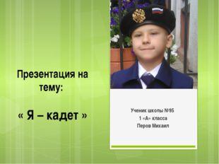 Презентация на тему: « Я – кадет » Ученик школы №95 1 «А» класса Перов Михаил