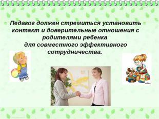 Педагог должен стремиться установить контакт и доверительные отношения с роди