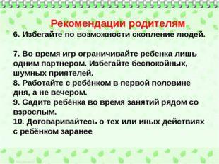 Рекомендации родителям 6. Избегайте по возможности скопление людей. 7. Во вр