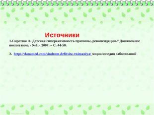 Источники 1.Сиротюк А. Детская гиперактивность причины, рекомендации.// Дошк