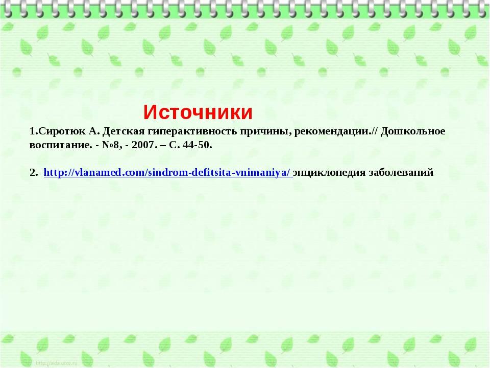 Источники 1.Сиротюк А. Детская гиперактивность причины, рекомендации.// Дошк...