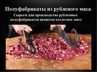 Полуфабрикаты из рубленого мяса Сырьем для производства рубленных полуфабрика