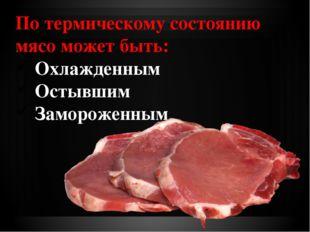 По термическому состоянию мясо может быть: Охлажденным Остывшим Замороженным