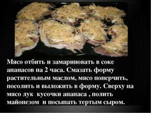 Мясо отбить и замариновать в соке ананасов на 2 часа. Смазать форму раститель