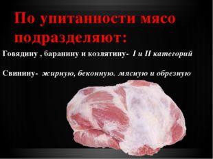 По упитанности мясо подразделяют: Говядину , баранину и козлятину- I и II ка