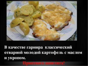 В качестве гарнира классический отварной молодой картофель с маслом и укроп