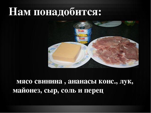 Нам понадобится:  мясо свинина , ананасы конс., лук, майонез, сыр, соль и пе...