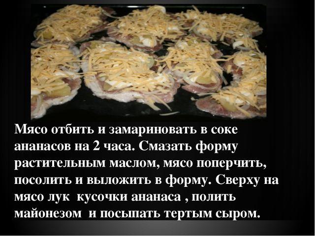 Мясо отбить и замариновать в соке ананасов на 2 часа. Смазать форму раститель...