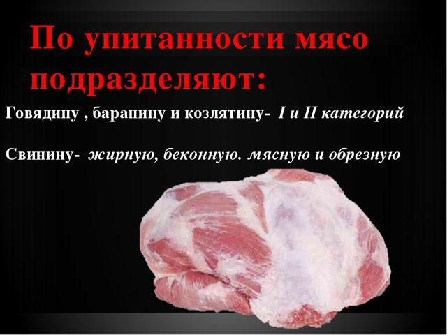 По упитанности мясо подразделяют: Говядину , баранину и козлятину- I и II ка...