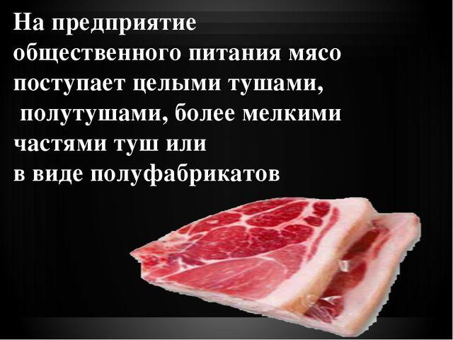 На предприятие общественного питания мясо поступает целыми тушами, полутушами...