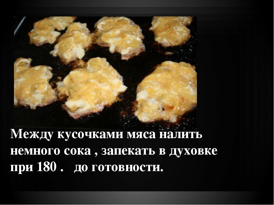 Между кусочками мяса налить немного сока , запекать в духовке при 180 . до го...