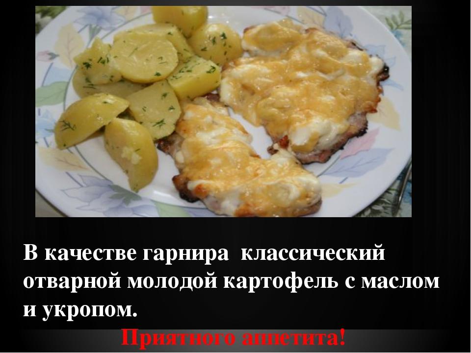 В качестве гарнира классический отварной молодой картофель с маслом и укроп...