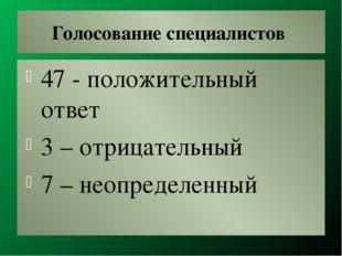 Голосование специалистов 47 - положительный ответ 3 – отрицательный 7 – неопр