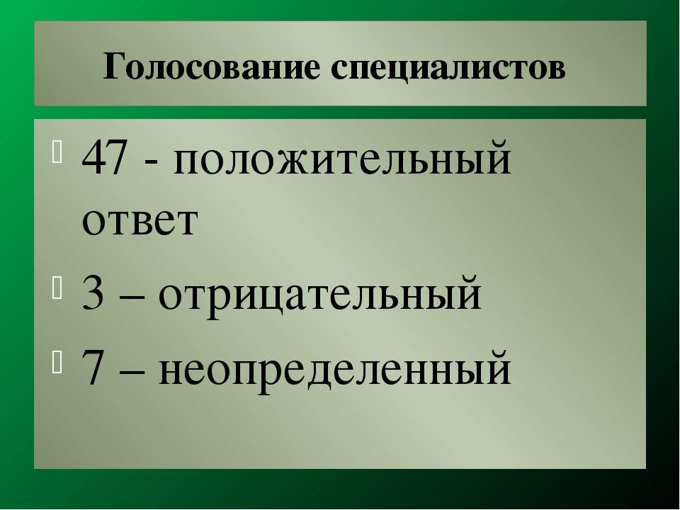 Голосование специалистов 47 - положительный ответ 3 – отрицательный 7 – неопр...