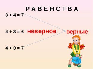 неверное верные Р А В Е Н С Т В А 3 + 4 = 7 4 + 3 = 6 4 + 3 = 7
