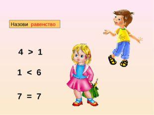 Назови равенство 4 > 1 1 < 6 7 = 7