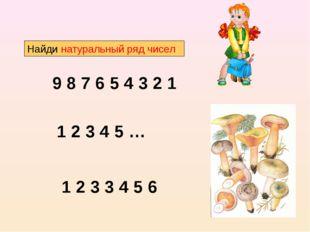 Найди натуральный ряд чисел 9 8 7 6 5 4 3 2 1 1 2 3 4 5 … 1 2 3 3 4 5 6