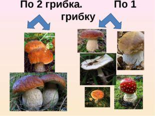 По 2 грибка. По 1 грибку