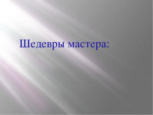 Шедевры мастера: