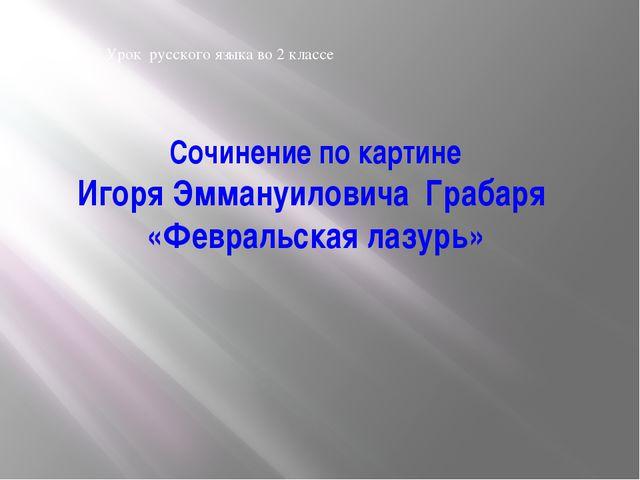 Сочинение по картине Игоря Эммануиловича Грабаря «Февральская лазурь» Урок ру...