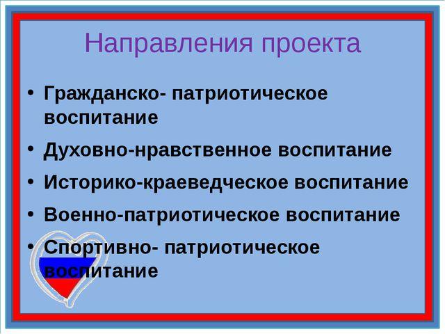 Направления проекта Гражданско- патриотическое воспитание Духовно-нравственно...